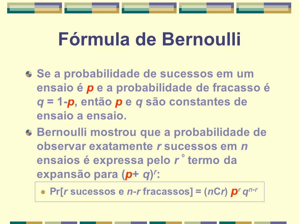 Fórmula de Bernoulli Se a probabilidade de sucessos em um ensaio é p e a probabilidade de fracasso é q = 1-p, então p e q são constantes de ensaio a e