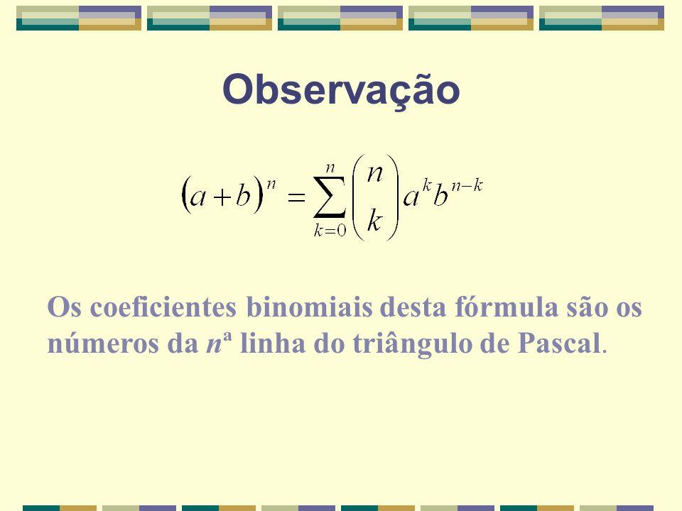 Observação Os coeficientes binomiais desta fórmula são os números da nª linha do triângulo de Pascal.