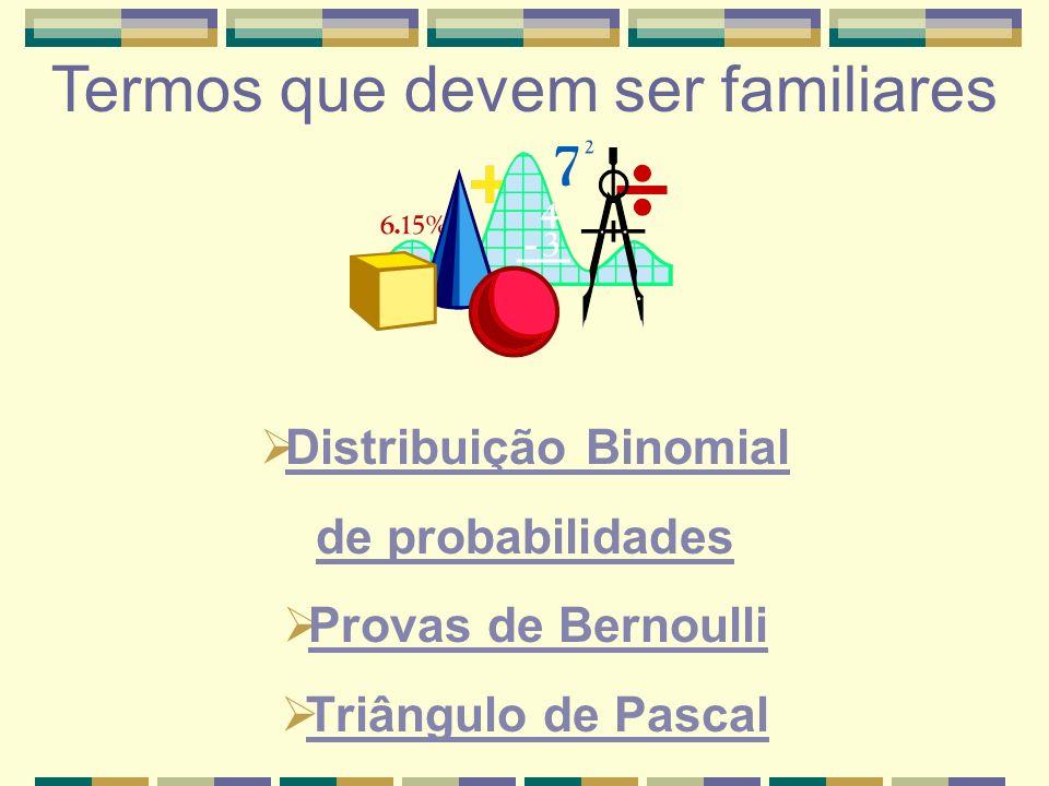 Distribuição Binomial de probabilidades Provas de Bernoulli Triângulo de Pascal Termos que devem ser familiares