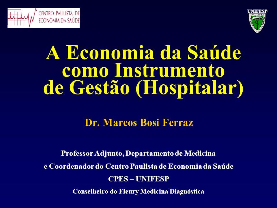 A Economia da Saúde como Instrumento de Gestão (Hospitalar) Dr. Marcos Bosi Ferraz Professor Adjunto, Departamento de Medicina e Coordenador do Centro