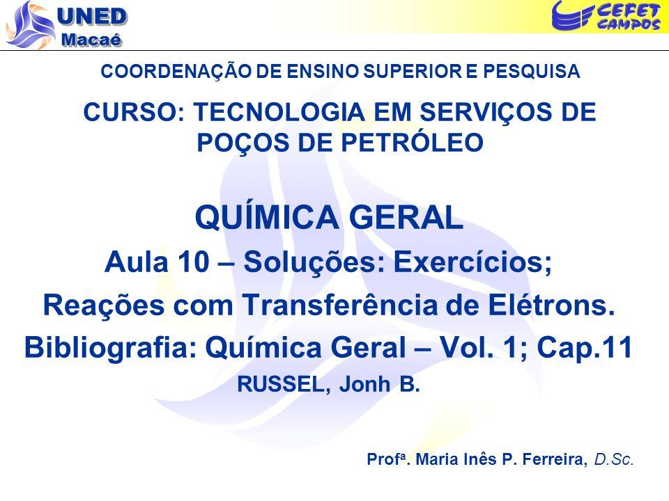 UNED Macaé COORDENAÇÃO DE ENSINO SUPERIOR E PESQUISA CURSO: TECNOLOGIA EM SERVIÇOS DE POÇOS DE PETRÓLEO QUÍMICA GERAL Aula 10 – Soluções: Exercícios;
