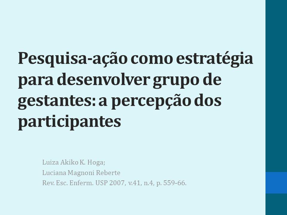 Pesquisa-ação como estratégia para desenvolver grupo de gestantes: a percepção dos participantes Luiza Akiko K. Hoga; Luciana Magnoni Reberte Rev. Esc