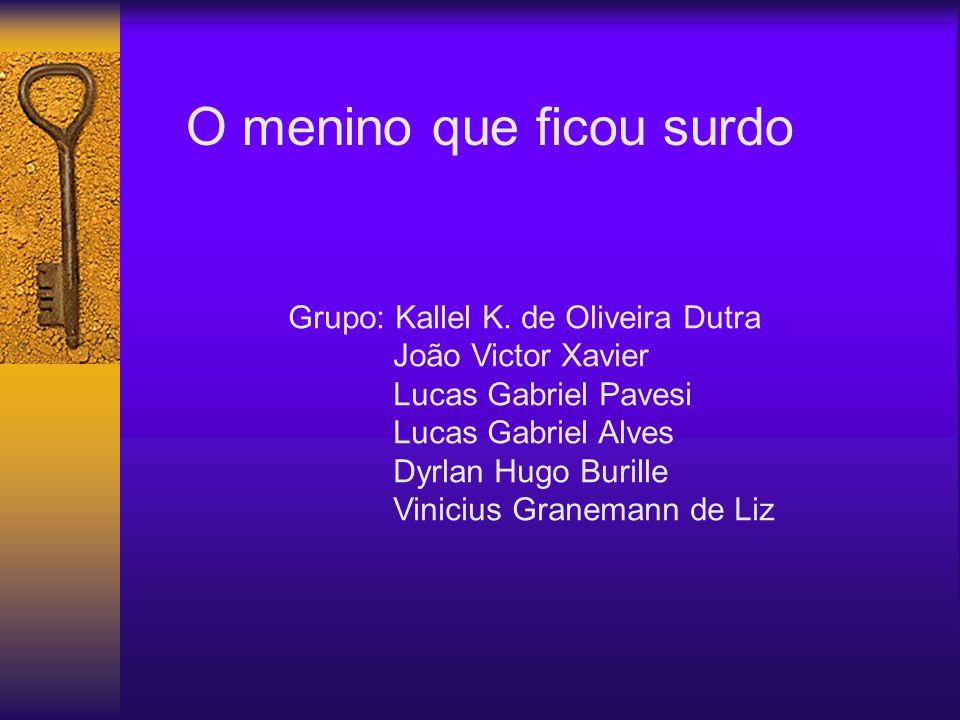 O menino que ficou surdo Grupo: Kallel K. de Oliveira Dutra João Victor Xavier Lucas Gabriel Pavesi Lucas Gabriel Alves Dyrlan Hugo Burille Vinicius G