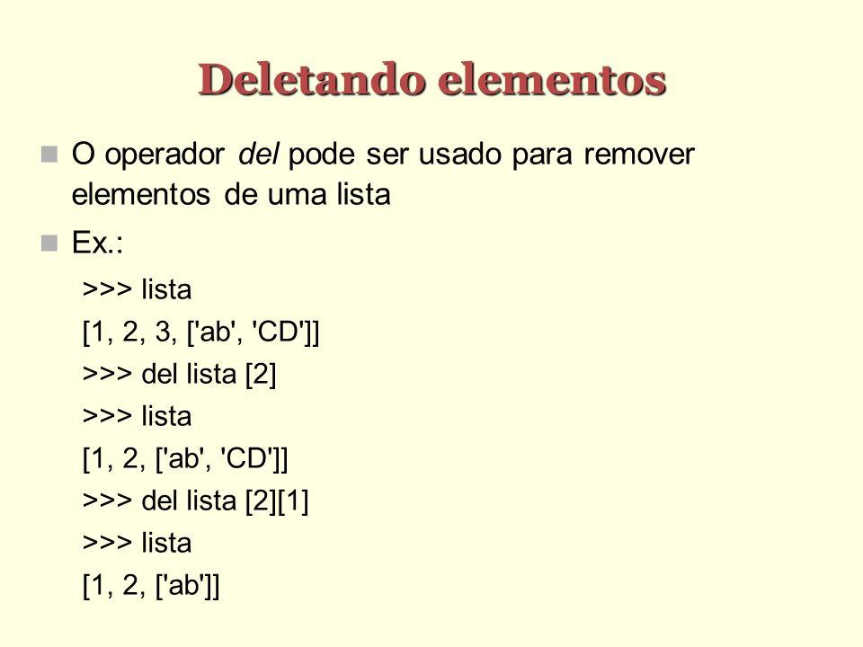 Deletando elementos O operador del pode ser usado para remover elementos de uma lista Ex.: >>> lista [1, 2, 3, ['ab', 'CD']] >>> del lista [2] >>> lis