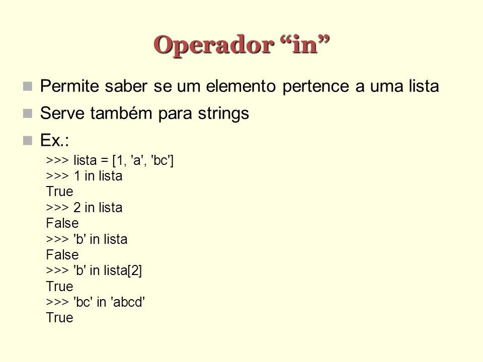 Operador in Permite saber se um elemento pertence a uma lista Serve também para strings Ex.: >>> lista = [1, 'a', 'bc'] >>> 1 in lista True >>> 2 in l