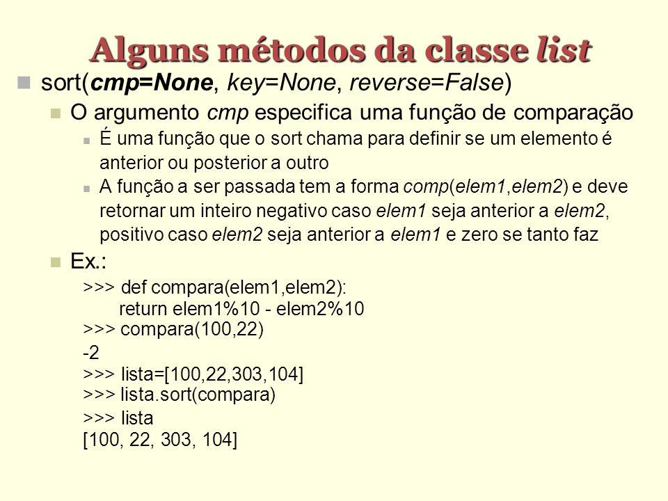 Alguns métodos da classe list sort(cmp=None, key=None, reverse=False) O argumento cmp especifica uma função de comparação É uma função que o sort cham