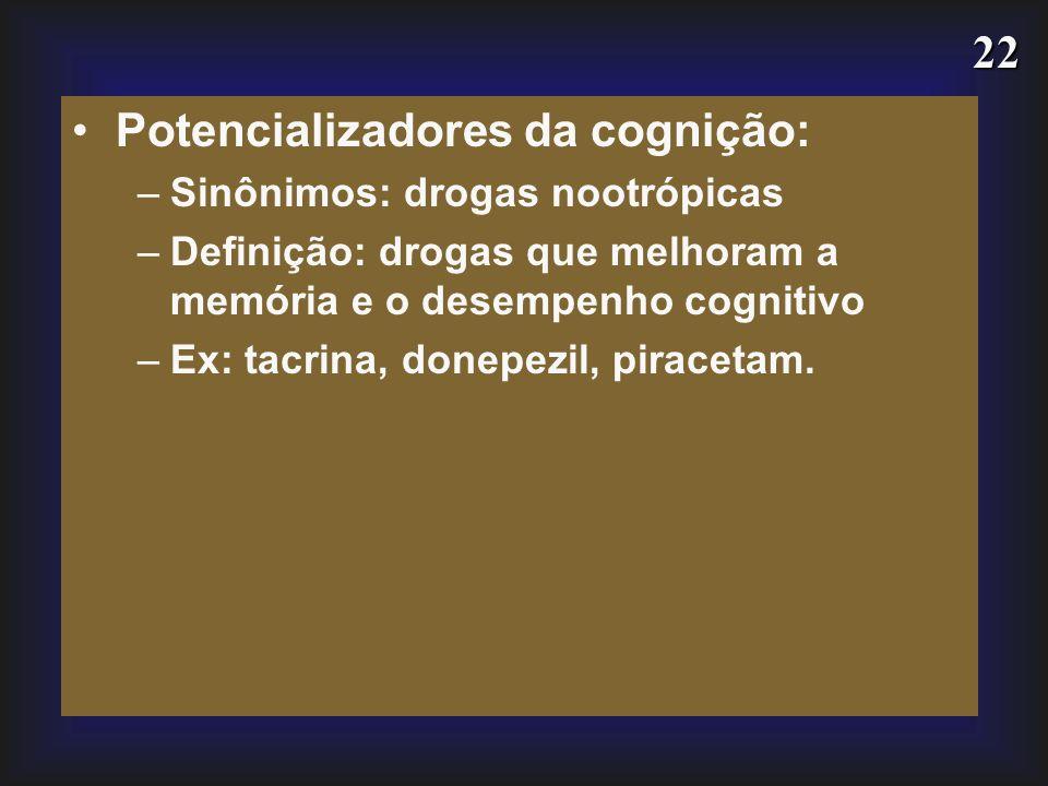 22 Potencializadores da cognição: –Sinônimos: drogas nootrópicas –Definição: drogas que melhoram a memória e o desempenho cognitivo –Ex: tacrina, done