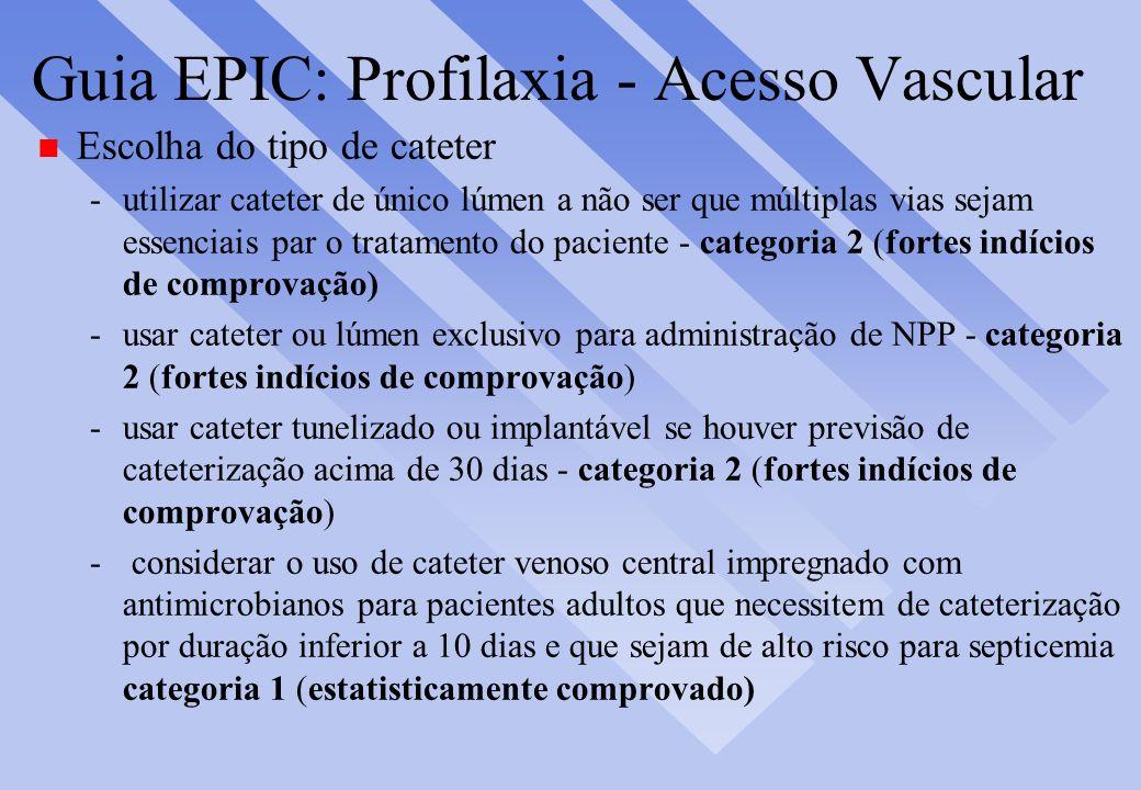 Guia EPIC: Profilaxia - Acesso Vascular n Escolha do tipo de cateter -utilizar cateter de único lúmen a não ser que múltiplas vias sejam essenciais pa