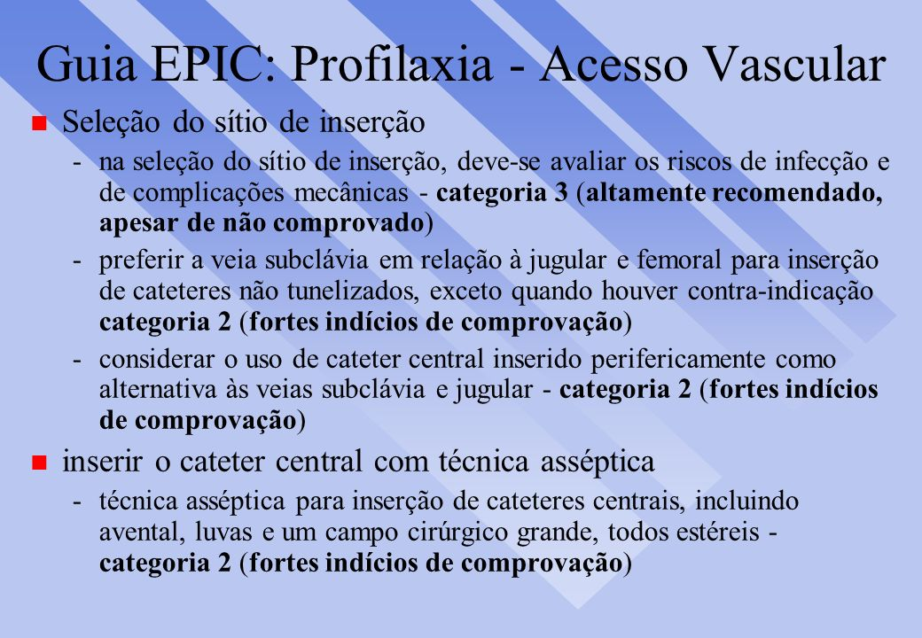 Guia EPIC: Profilaxia - Acesso Vascular n Seleção do sítio de inserção -na seleção do sítio de inserção, deve-se avaliar os riscos de infecção e de co