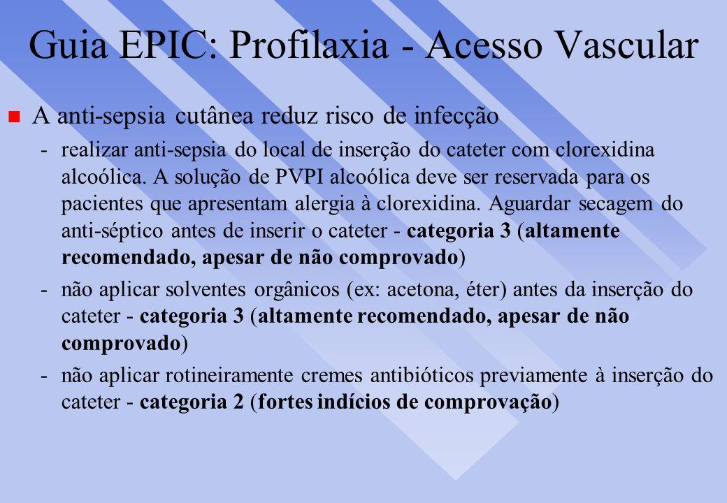Guia EPIC: Profilaxia - Acesso Vascular n A anti-sepsia cutânea reduz risco de infecção -realizar anti-sepsia do local de inserção do cateter com clor