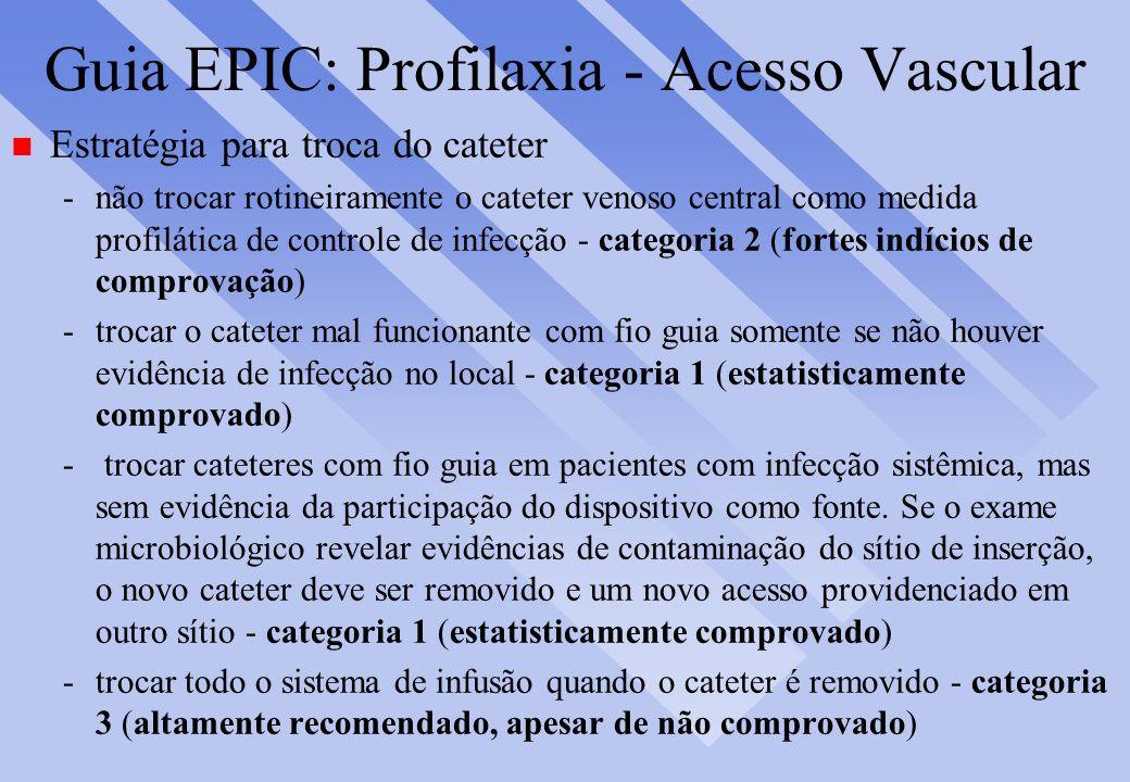 Guia EPIC: Profilaxia - Acesso Vascular n Estratégia para troca do cateter -não trocar rotineiramente o cateter venoso central como medida profilática