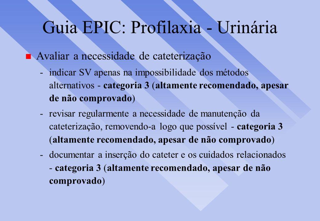 Guia EPIC: Profilaxia - Urinária n Avaliar a necessidade de cateterização -indicar SV apenas na impossibilidade dos métodos alternativos - categoria 3