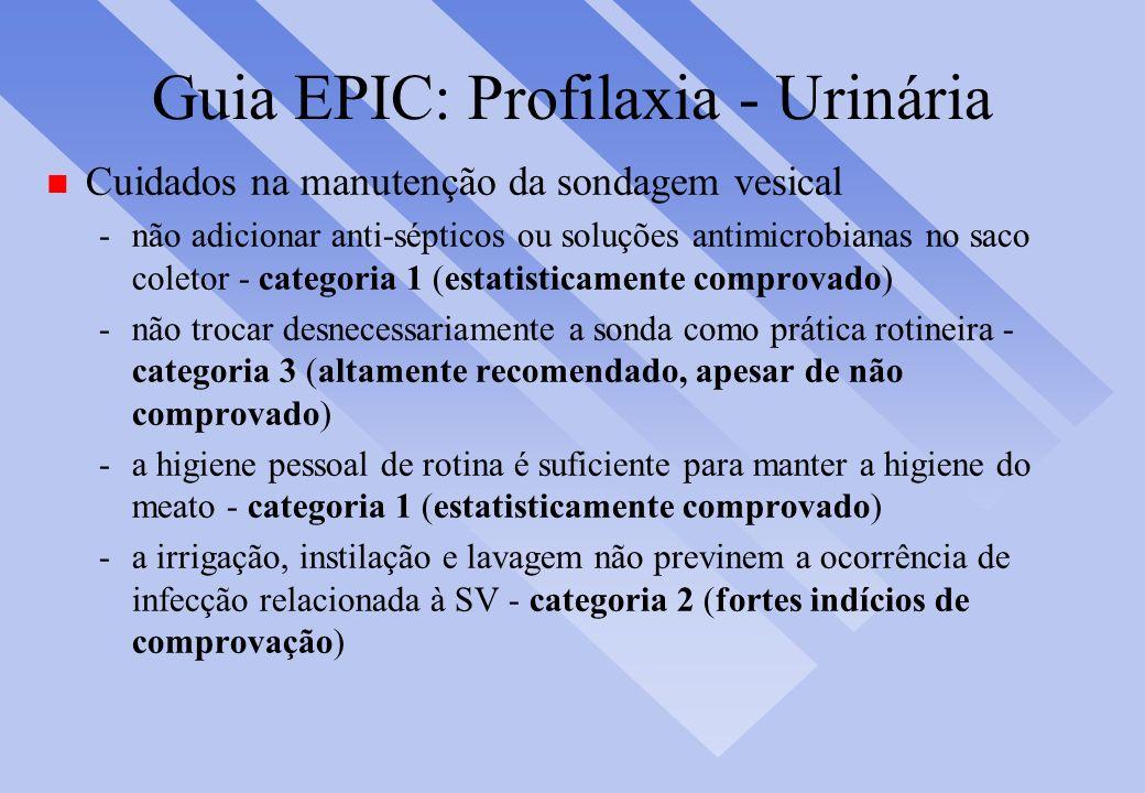 Guia EPIC: Profilaxia - Urinária n Cuidados na manutenção da sondagem vesical -não adicionar anti-sépticos ou soluções antimicrobianas no saco coletor
