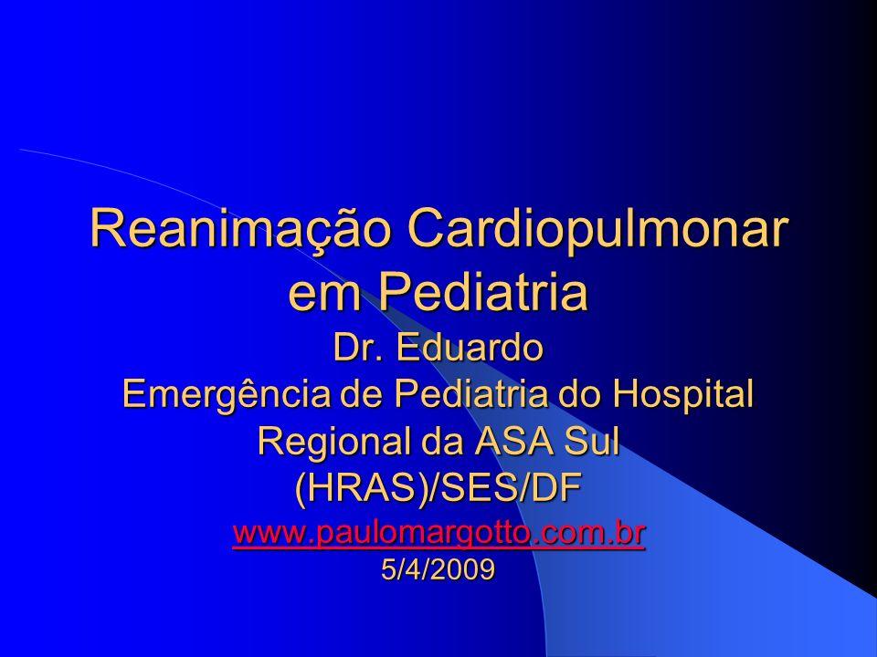 Reanimação Cardiopulmonar em Pediatria Dr. Eduardo Emergência de Pediatria do Hospital Regional da ASA Sul (HRAS)/SES/DF www.paulomargotto.com.br 5/4/