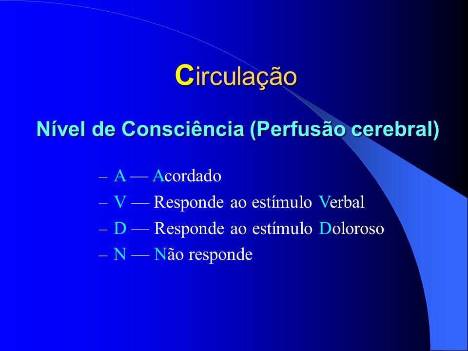 C irculação – A Acordado – V Responde ao estímulo Verbal – D Responde ao estímulo Doloroso – N Não responde Nível de Consciência (Perfusão cerebral)