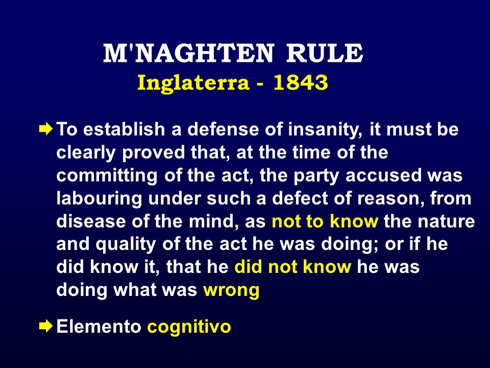 M'NAGHTEN RULE Inglaterra - 1843 To establish a defense of insanity, it must be clearly proved that, at the time of the committing of the act, the par
