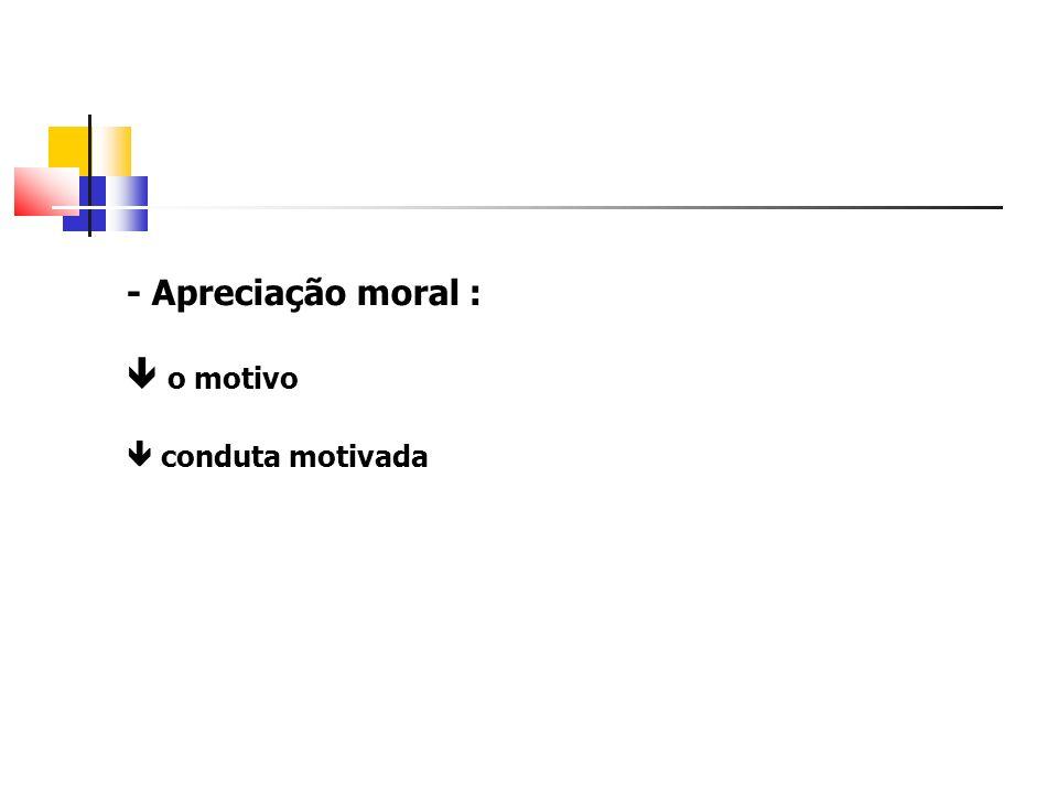 - Apreciação moral : o motivo conduta motivada