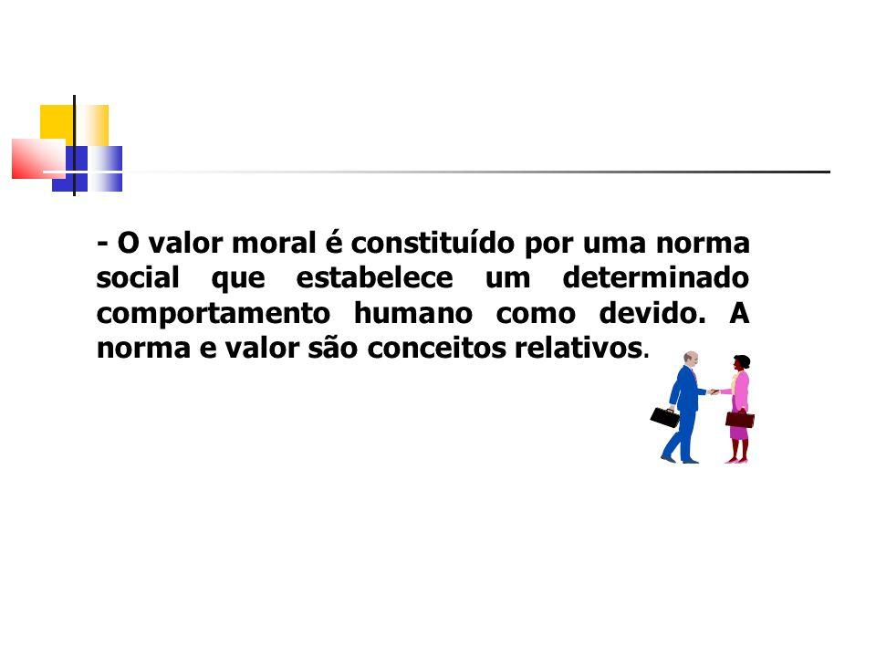 - O valor moral é constituído por uma norma social que estabelece um determinado comportamento humano como devido. A norma e valor são conceitos relat
