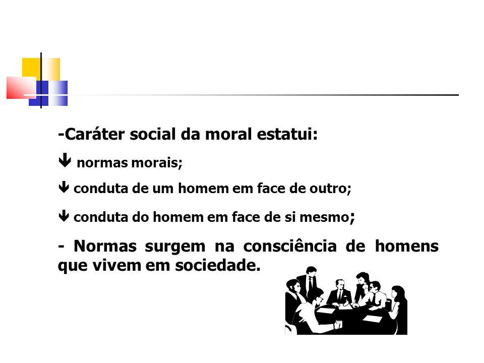 -Caráter social da moral estatui: normas morais; conduta de um homem em face de outro; conduta do homem em face de si mesmo ; - Normas surgem na consc