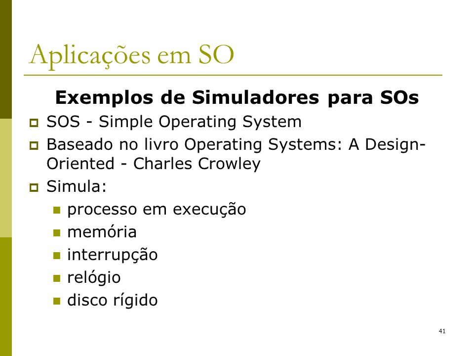 Exemplos de Simuladores para SOs SOS - Simple Operating System Baseado no livro Operating Systems: A Design- Oriented - Charles Crowley Simula: proces