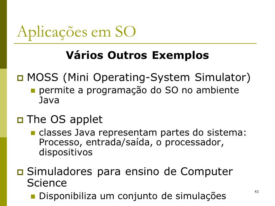 Vários Outros Exemplos MOSS (Mini Operating-System Simulator) permite a programação do SO no ambiente Java The OS applet classes Java representam part