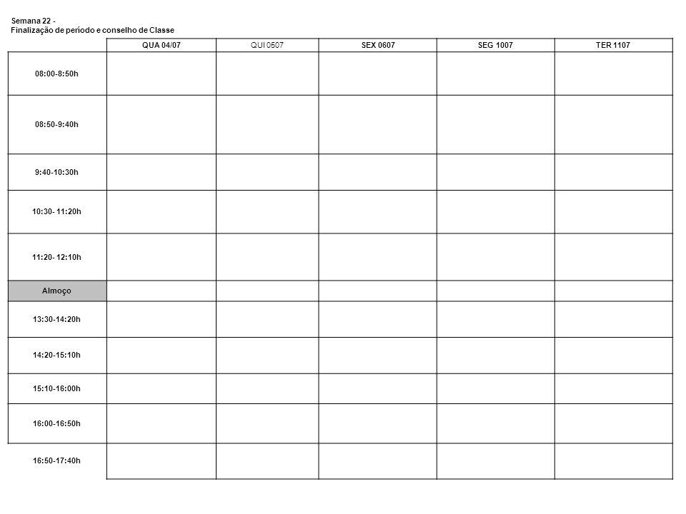 Semana 22 - Finalização de período e conselho de Classe QUA 04/07QUI 0507SEX 0607SEG 1007TER 1107 08:00-8:50h 08:50-9:40h 9:40-10:30h 10:30- 11:20h 11