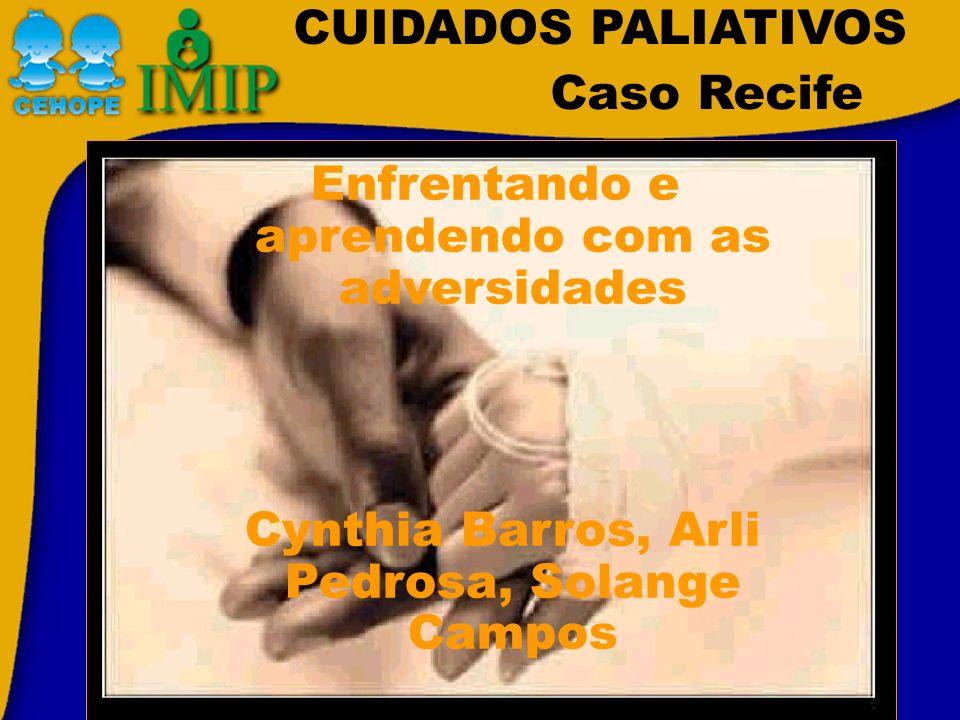 CUIDADOS PALIATIVOS Caso Recife Enfrentando e aprendendo com as adversidades Cynthia Barros, Arli Pedrosa, Solange Campos