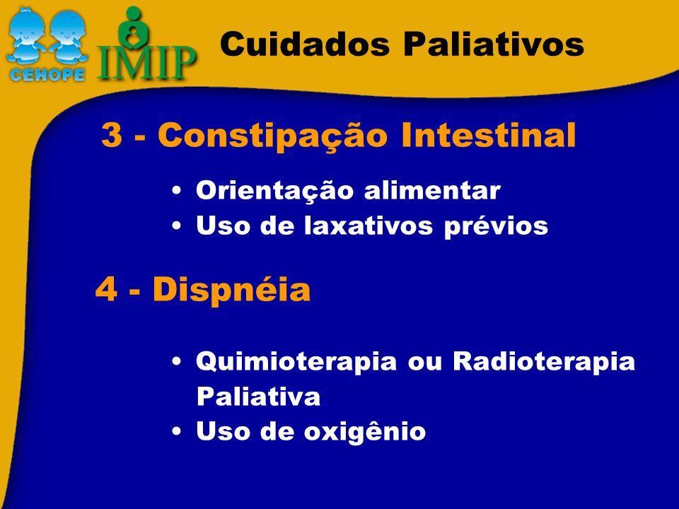 Cuidados Paliativos Quimioterapia ou Radioterapia Paliativa Uso de oxigênio 3 - Constipação Intestinal Orientação alimentar Uso de laxativos prévios 4