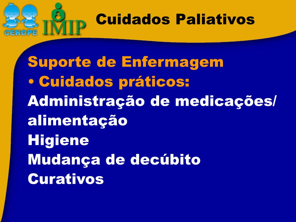 Cuidados Paliativos Suporte de Enfermagem Cuidados práticos: Administração de medicações/ alimentação Higiene Mudança de decúbito Curativos