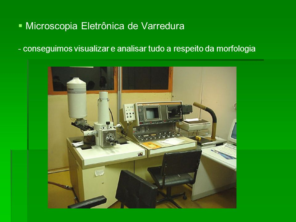 Microscopia Eletrônica de Varredura - conseguimos visualizar e analisar tudo a respeito da morfologia