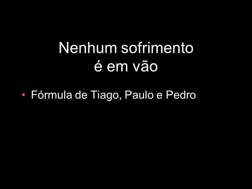 Nenhum sofrimento é em vão Fórmula de Tiago, Paulo e Pedro