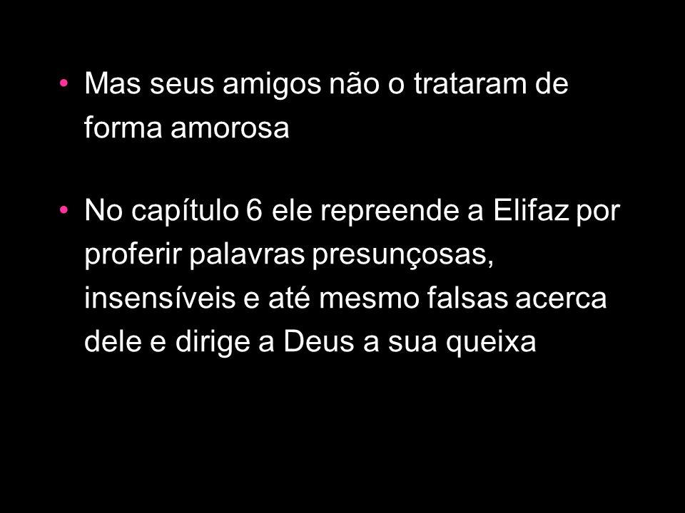 Mas seus amigos não o trataram de forma amorosa No capítulo 6 ele repreende a Elifaz por proferir palavras presunçosas, insensíveis e até mesmo falsas
