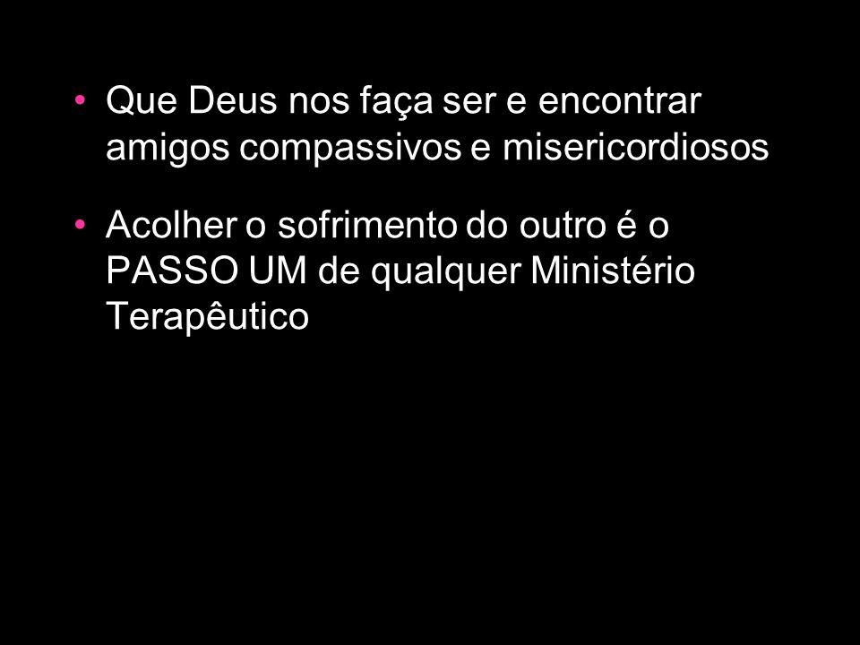 Que Deus nos faça ser e encontrar amigos compassivos e misericordiosos Acolher o sofrimento do outro é o PASSO UM de qualquer Ministério Terapêutico