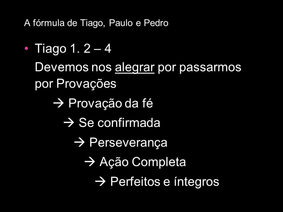 Tiago 1. 2 – 4 Devemos nos alegrar por passarmos por Provações Provação da fé Se confirmada Perseverança Ação Completa Perfeitos e íntegros A fórmula