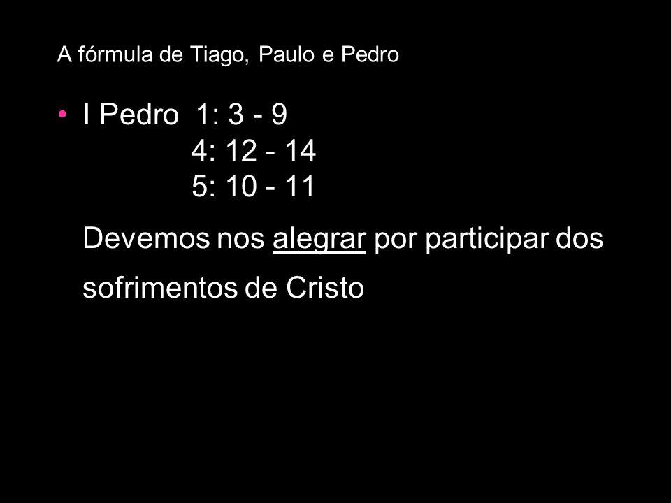 I Pedro 1: 3 - 9 4: 12 - 14 5: 10 - 11 Devemos nos alegrar por participar dos sofrimentos de Cristo A fórmula de Tiago, Paulo e Pedro