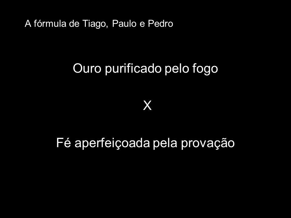 Ouro purificado pelo fogo X Fé aperfeiçoada pela provação A fórmula de Tiago, Paulo e Pedro