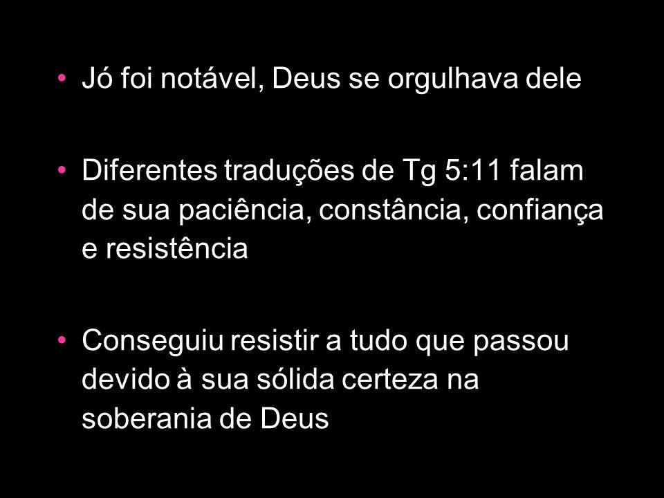 Jó foi notável, Deus se orgulhava dele Diferentes traduções de Tg 5:11 falam de sua paciência, constância, confiança e resistência Conseguiu resistir