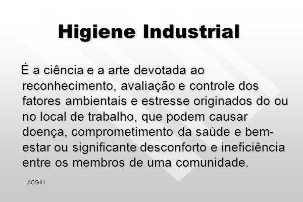 Higiene Industrial É a ciência e a arte devotada ao reconhecimento, avaliação e controle dos fatores ambientais e estresse originados do ou no local de trabalho, que podem causar doença, comprometimento da saúde e bem- estar ou significante desconforto e ineficiência entre os membros de uma comunidade.