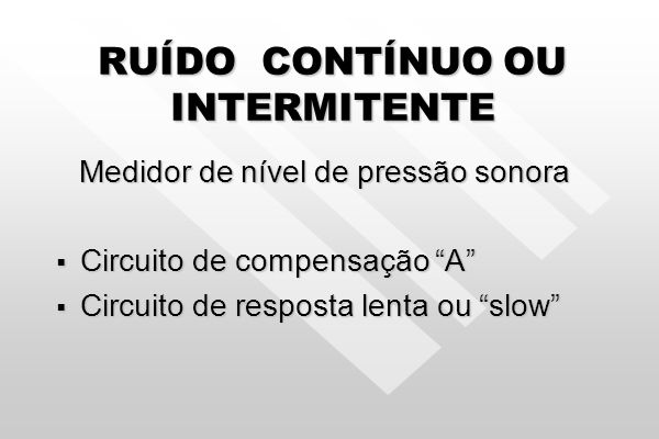 RUÍDO CONTÍNUO OU INTERMITENTE Medidor de nível de pressão sonora Medidor de nível de pressão sonora Circuito de compensação A Circuito de compensação A Circuito de resposta lenta ou slow Circuito de resposta lenta ou slow