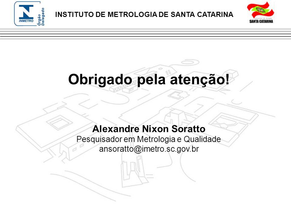 INSTITUTO DE METROLOGIA DE SANTA CATARINA Obrigado pela atenção! Alexandre Nixon Soratto Pesquisador em Metrologia e Qualidade ansoratto@imetro.sc.gov