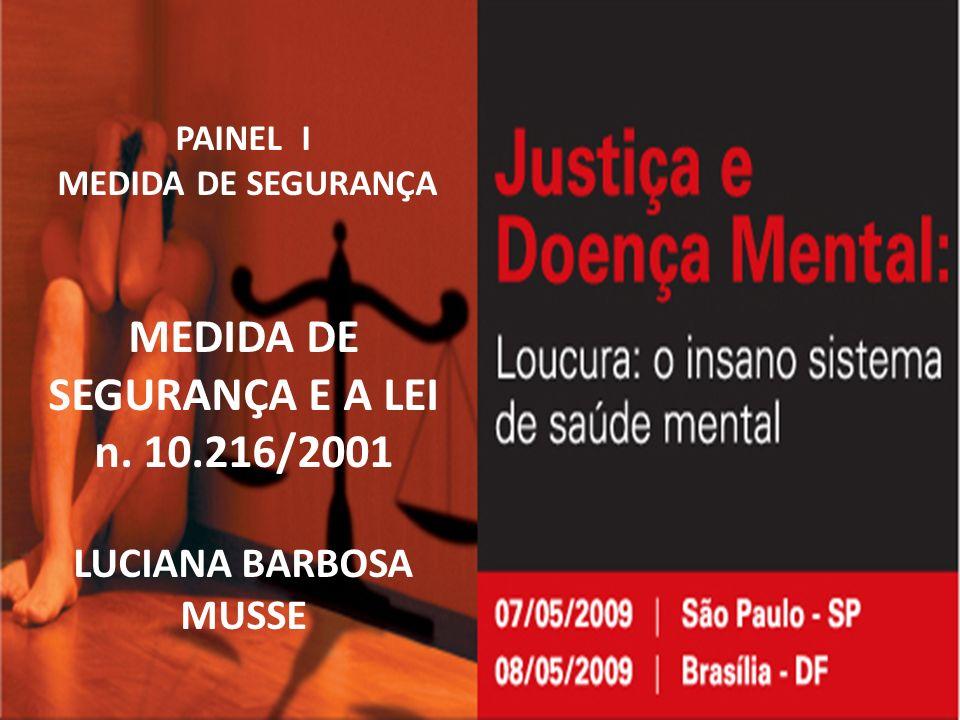 PAINEL I MEDIDA DE SEGURANÇA MEDIDA DE SEGURANÇA E A LEI n. 10.216/2001 LUCIANA BARBOSA MUSSE