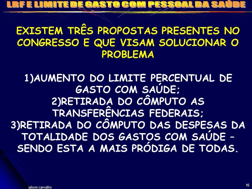 gilson carvalho 16 EXISTEM TRÊS PROPOSTAS PRESENTES NO CONGRESSO E QUE VISAM SOLUCIONAR O PROBLEMA 1)AUMENTO DO LIMITE PERCENTUAL DE GASTO COM SAÚDE;