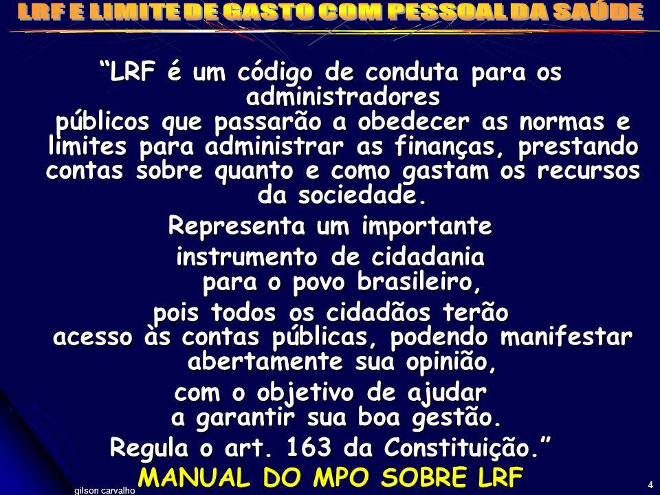 gilson carvalho 5 LRF: INSTRUMENTO DE PROPOSIÇÃO E CONTROLE GASTOS COM PESSOAL: ATIVOS, INATIVOS (SÓ A CONTRIBUIÇÃO PATRONAL), PENSIONISTAS, AGENTES POLÍTICOS, CARGOS, EMPREGOS, FUNÇÕES, MÃO DE OBRA TERCEIRIZADA (OUTRAS DESPESAS DE PESSOAL ART.72) LIMITE GERAL: 60% da RCL (EX:54-LEG.6) LIMITE ALERTA: 95% DISTO (51,3/5,7) COM PROIBIÇÕES EXPLÍCITAS QUANDO NO LIMITE DESPESAS: COM PESSOAL TEVE LIMITES DE CRESCIMENTO ENTRE 99 E 2003: PRÓPRIO SÓ PODIA AUMENTAR ATÉ 10% E TERCEIRIZADOS ZERO