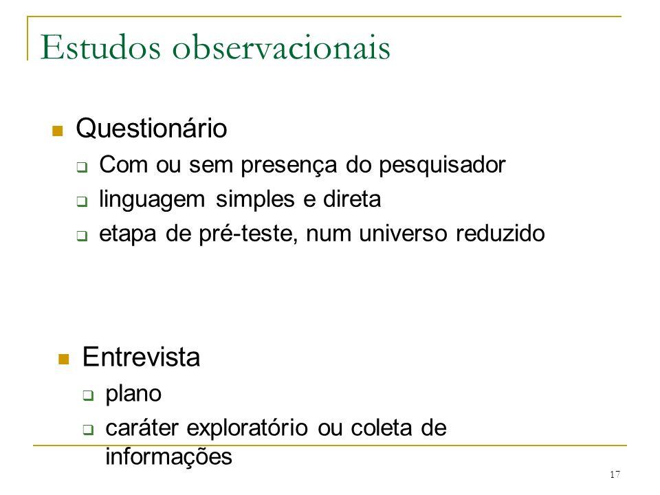 17 Estudos observacionais Questionário Com ou sem presença do pesquisador linguagem simples e direta etapa de pré-teste, num universo reduzido Entrevi