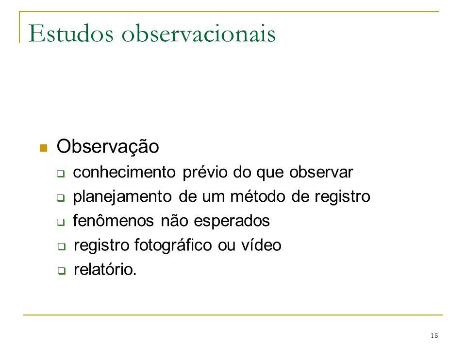 18 Estudos observacionais Observação conhecimento prévio do que observar planejamento de um método de registro fenômenos não esperados registro fotogr