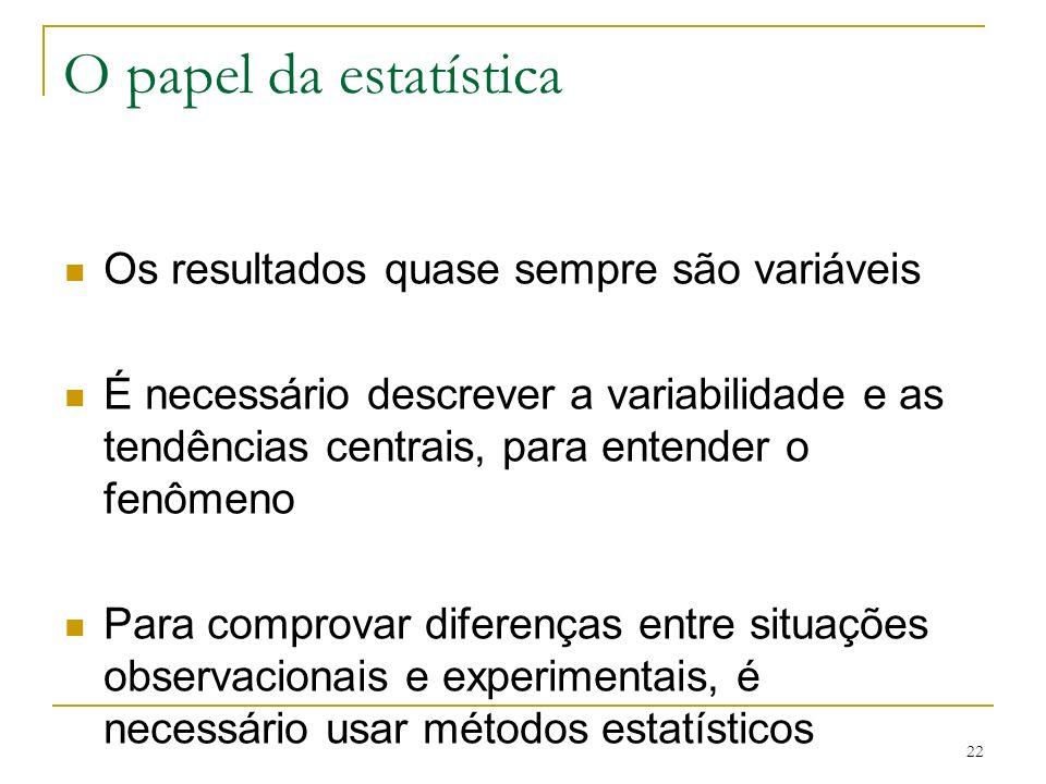 22 O papel da estatística Os resultados quase sempre são variáveis É necessário descrever a variabilidade e as tendências centrais, para entender o fe