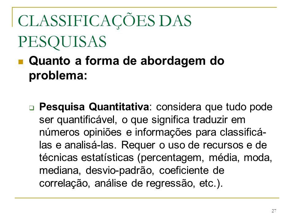 27 CLASSIFICAÇÕES DAS PESQUISAS Quanto a forma de abordagem do problema: Pesquisa Quantitativa: considera que tudo pode ser quantificável, o que signi