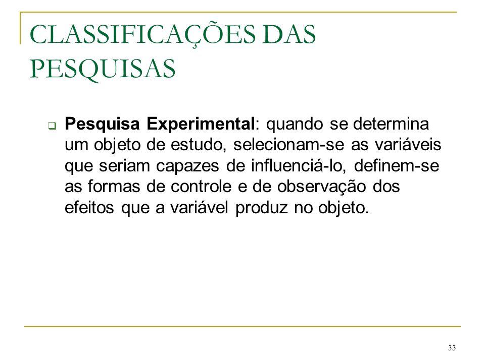 33 CLASSIFICAÇÕES DAS PESQUISAS Pesquisa Experimental: quando se determina um objeto de estudo, selecionam-se as variáveis que seriam capazes de influ