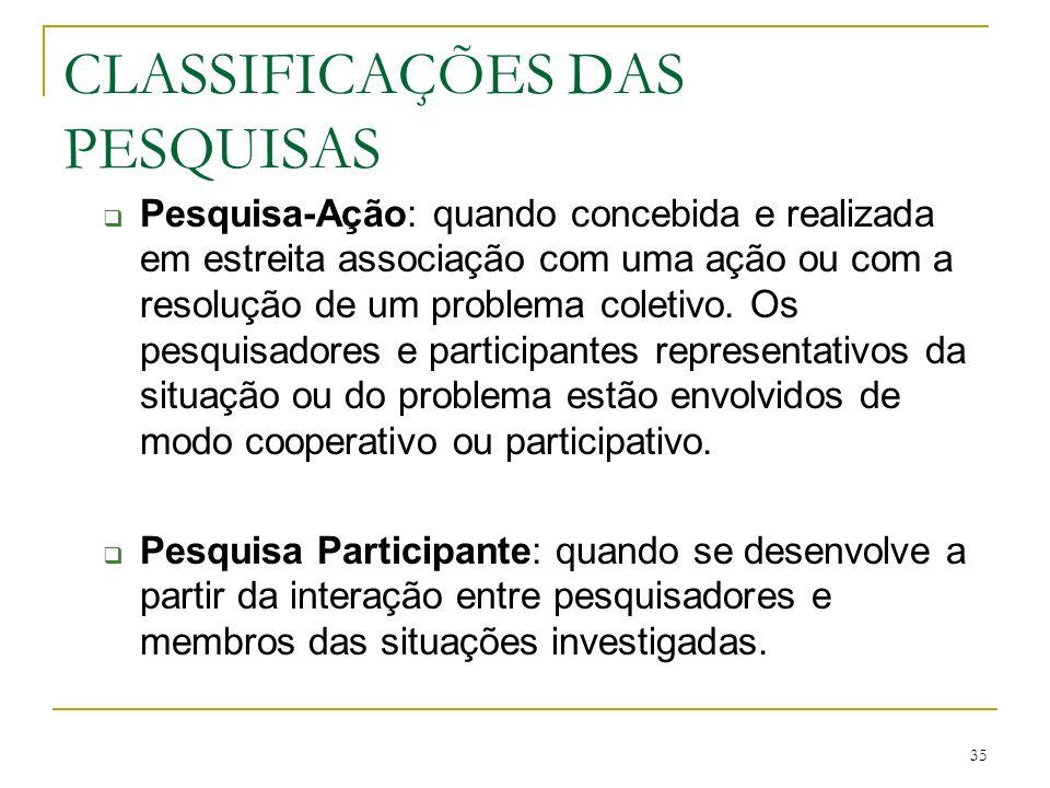 35 CLASSIFICAÇÕES DAS PESQUISAS Pesquisa-Ação: quando concebida e realizada em estreita associação com uma ação ou com a resolução de um problema cole