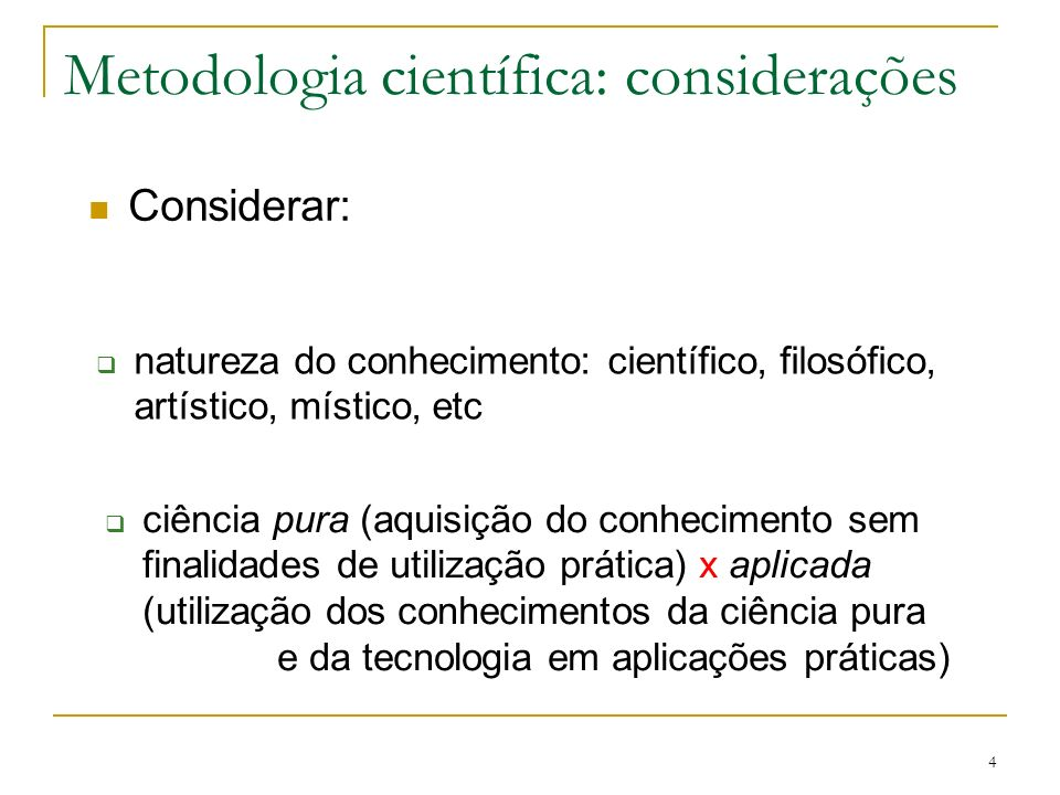 4 Metodologia científica: considerações Considerar: natureza do conhecimento: científico, filosófico, artístico, místico, etc ciência pura (aquisição